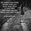 523313331-No-matter-how-badly-people-treat-you-never-drop-down-to-their-level_-Just-know-you-are-better-and-walk-away-Picture-Quotes-all-greatquotes_com_
